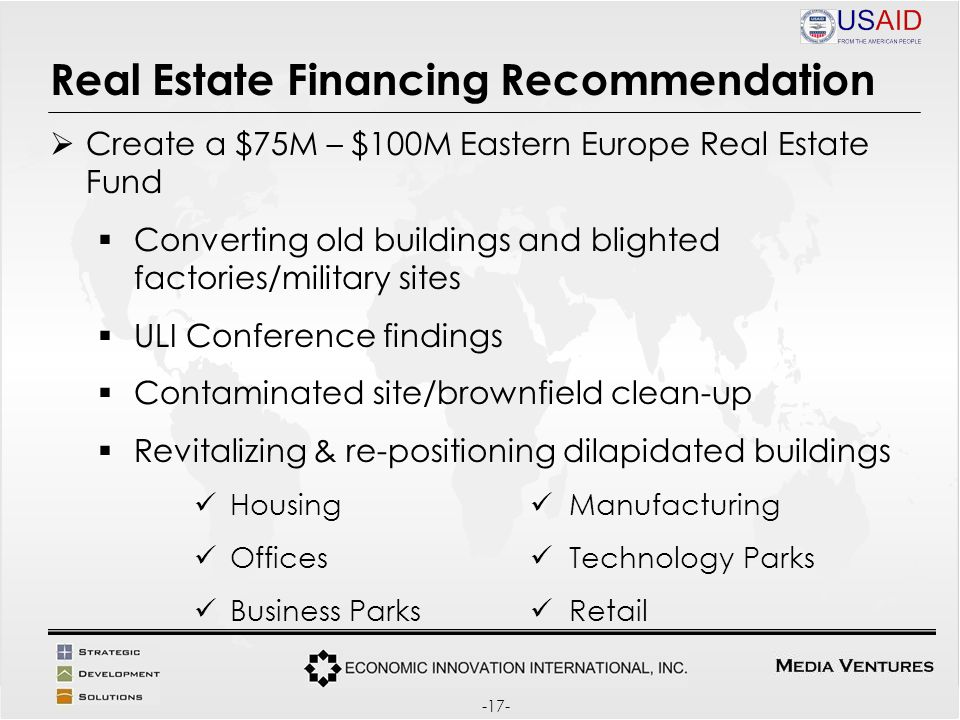 Real Estate Financing Recommendation Create a $75M – $100M Eastern Europe Real Estate Fund Converting old buildings and blighted factories/military sites ULI Conference findings Contaminated site/brownfield clean-up Revitalizing & re-positioning dilapidated buildings Housing Manufacturing Offices Technology Parks Business Parks Retail -17-