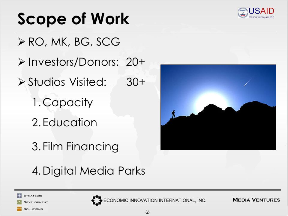Scope of Work RO, MK, BG, SCG Investors/Donors: 20+ Studios Visited: 30+ 1.Capacity 2.Education 3.Film Financing 4.Digital Media Parks -2-