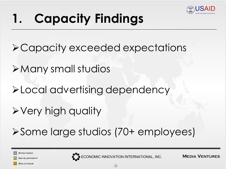 1.Capacity Findings Capacity exceeded expectations Many small studios Local advertising dependency Very high quality Some large studios (70+ employees) -3-