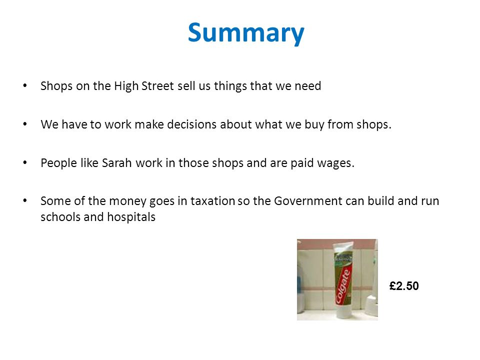Summary Shops on the High Street sell us things that we need We have to work make decisions about what we buy from shops.