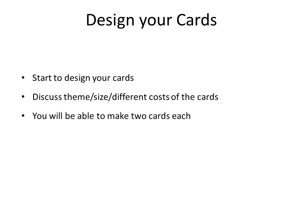 Design your Cards Start to design your cards Discuss theme/size/different costs of the cards You will be able to make two cards each