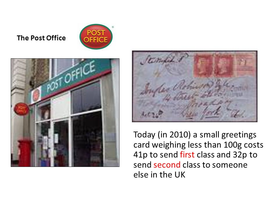 The Post Office Today (in 2010) a small greetings card weighing less than 100g costs 41p to send first class and 32p to send second class to someone else in the UK