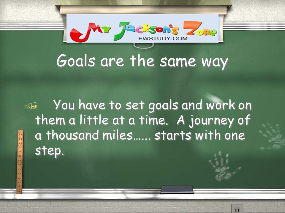 Goals are the same way / You have to set goals and work on them a little at a time.
