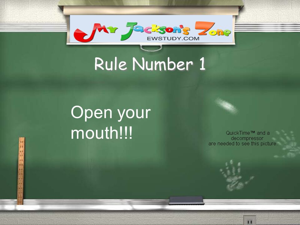 Rule Number 1 Open your mouth!!!
