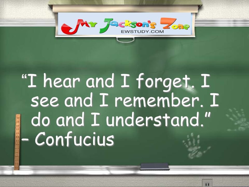 I hear and I forget. I see and I remember. I do and I understand. – Confucius I hear and I forget. I see and I remember. I do and I understand. – Conf