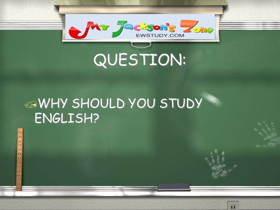 QUESTION: / WHY SHOULD YOU STUDY ENGLISH? /W/WHY SHOULD YOU STUDY ENGLISH?