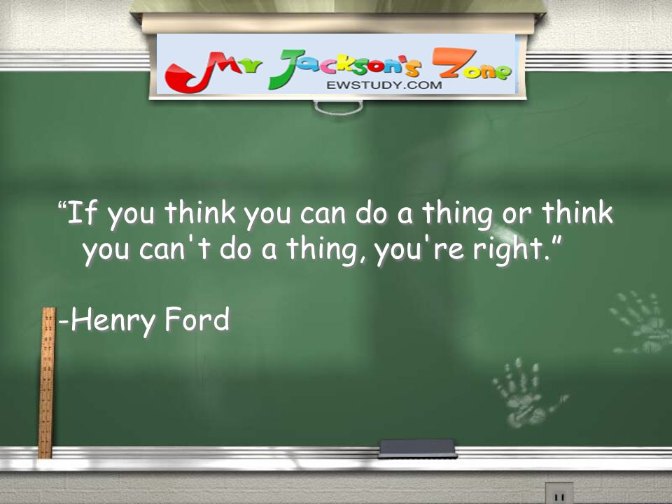 If you think you can do a thing or think you can't do a thing, you're right. -Henry Ford If you think you can do a thing or think you can't do a thing