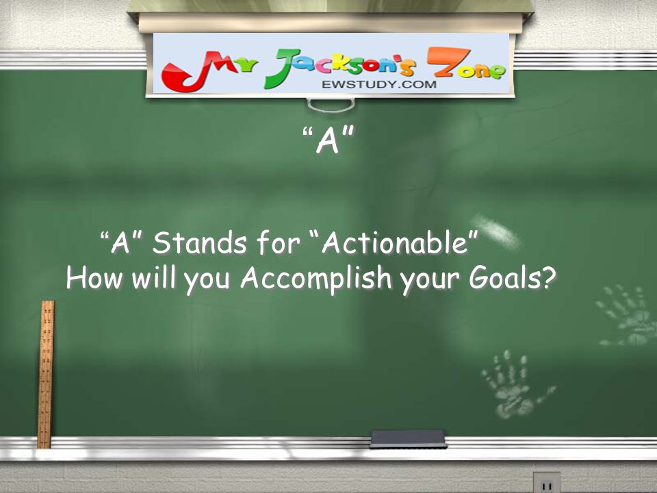 A A A Stands for Actionable How will you Accomplish your Goals? A Stands for Actionable How will you Accomplish your Goals?