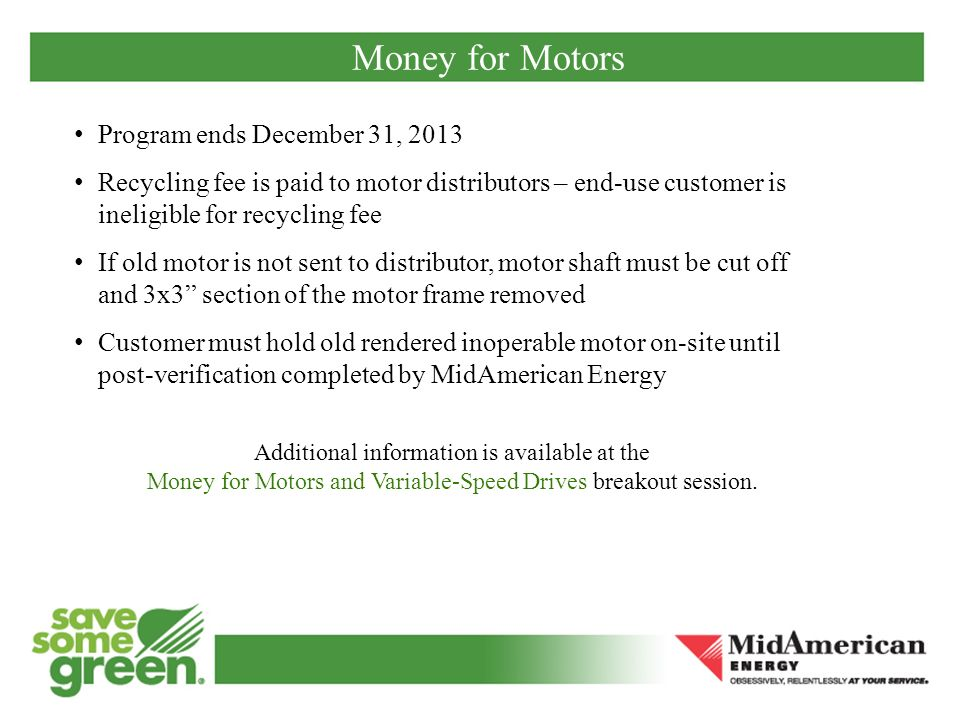 Money for Motors Program ends December 31, 2013 Recycling fee is paid to motor distributors – end-use customer is ineligible for recycling fee If old motor is not sent to distributor, motor shaft must be cut off and 3x3 section of the motor frame removed Customer must hold old rendered inoperable motor on-site until post-verification completed by MidAmerican Energy Additional information is available at the Money for Motors and Variable-Speed Drives breakout session.