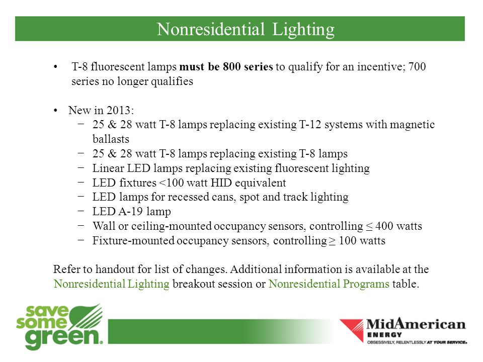 Nonresidential Lighting T-8 fluorescent lamps must be 800 series to qualify for an incentive; 700 series no longer qualifies New in 2013: 25 & 28 watt T-8 lamps replacing existing T-12 systems with magnetic ballasts 25 & 28 watt T-8 lamps replacing existing T-8 lamps Linear LED lamps replacing existing fluorescent lighting LED fixtures <100 watt HID equivalent LED lamps for recessed cans, spot and track lighting LED A-19 lamp Wall or ceiling-mounted occupancy sensors, controlling 400 watts Fixture-mounted occupancy sensors, controlling 100 watts Refer to handout for list of changes.