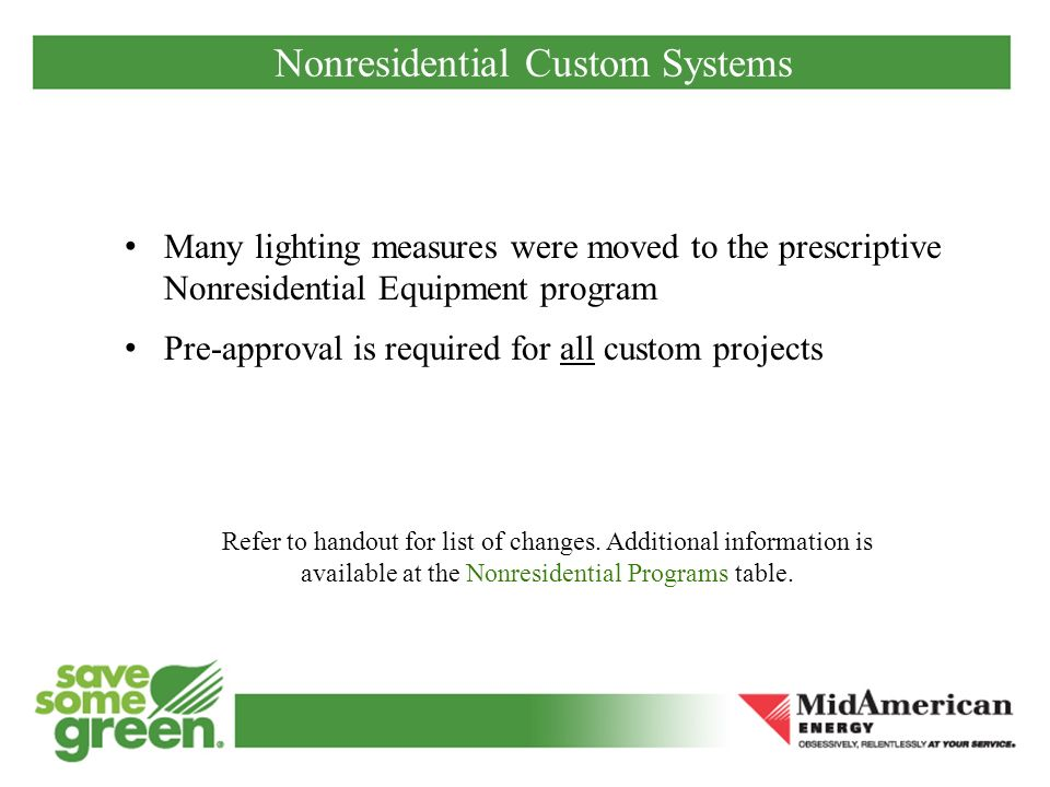 Nonresidential Custom Systems Many lighting measures were moved to the prescriptive Nonresidential Equipment program Pre-approval is required for all custom projects Refer to handout for list of changes.