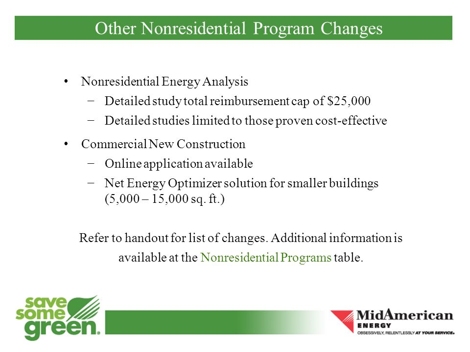 Other Nonresidential Program Changes Nonresidential Energy Analysis Detailed study total reimbursement cap of $25,000 Detailed studies limited to those proven cost-effective Commercial New Construction Online application available Net Energy Optimizer solution for smaller buildings (5,000 – 15,000 sq.