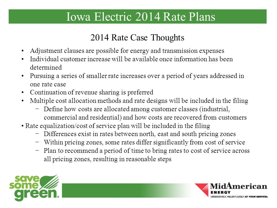 Iowa Electric 2014 Rate Plans 2014 Rate Case Thoughts Adjustment clauses are possible for energy and transmission expenses Individual customer increase will be available once information has been determined Pursuing a series of smaller rate increases over a period of years addressed in one rate case Continuation of revenue sharing is preferred Multiple cost allocation methods and rate designs will be included in the filing Define how costs are allocated among customer classes (industrial, commercial and residential) and how costs are recovered from customers Rate equalization/cost of service plan will be included in the filing Differences exist in rates between north, east and south pricing zones Within pricing zones, some rates differ significantly from cost of service Plan to recommend a period of time to bring rates to cost of service across all pricing zones, resulting in reasonable steps
