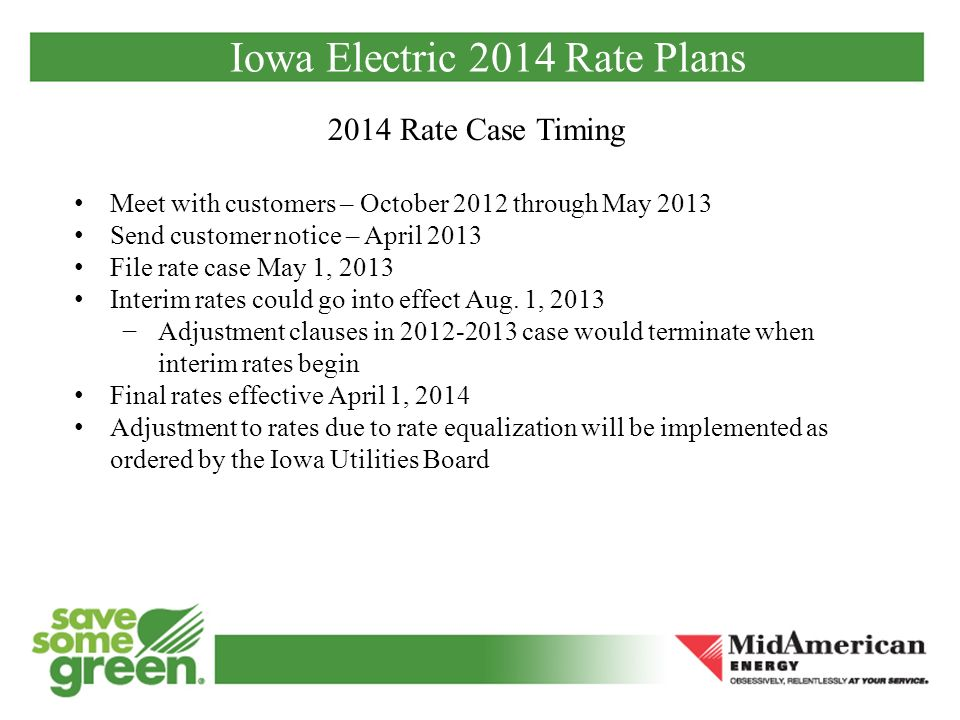 Iowa Electric 2014 Rate Plans 2014 Rate Case Timing Meet with customers – October 2012 through May 2013 Send customer notice – April 2013 File rate case May 1, 2013 Interim rates could go into effect Aug.