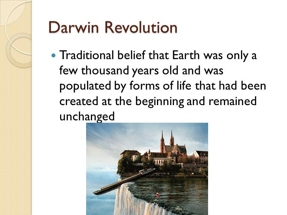 Darwin Revolution Traditional belief that Earth was only a few thousand years old and was populated by forms of life that had been created at the begi