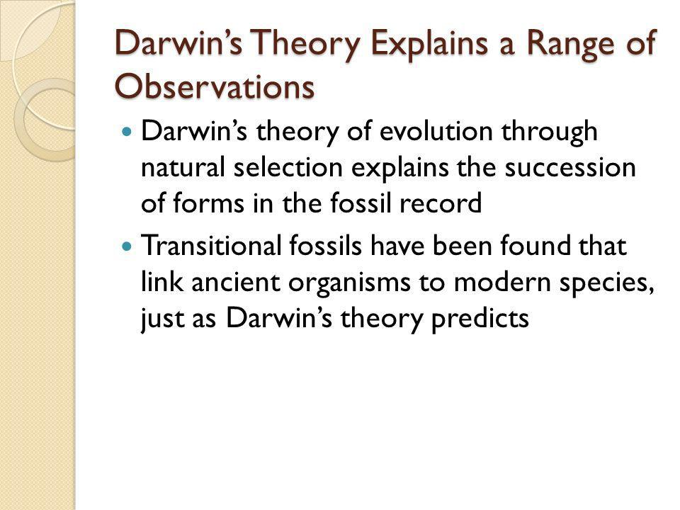 Darwins Theory Explains a Range of Observations Darwins theory of evolution through natural selection explains the succession of forms in the fossil r