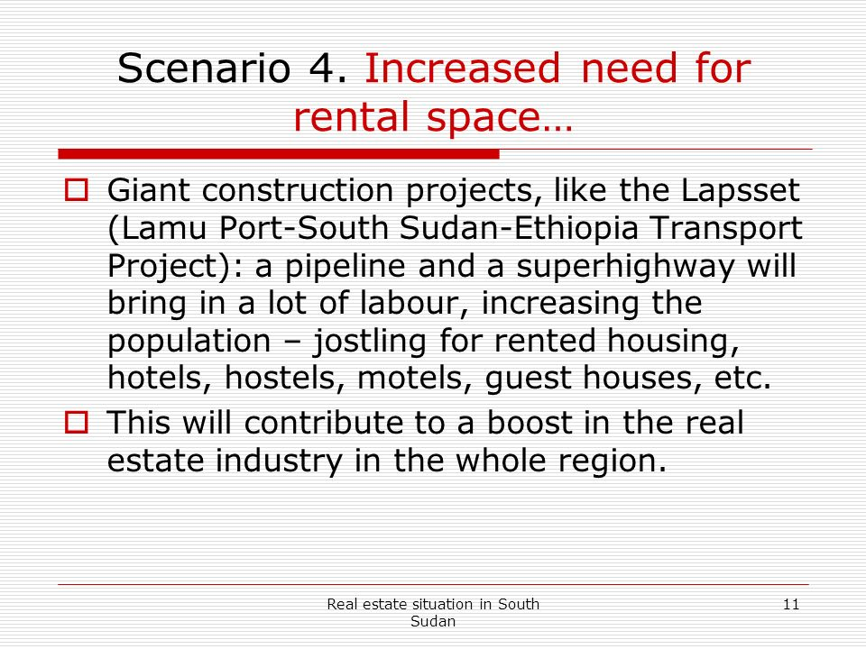 Real estate situation in South Sudan 11 Scenario 4. Increased need for rental space… Giant construction projects, like the Lapsset (Lamu Port-South Su