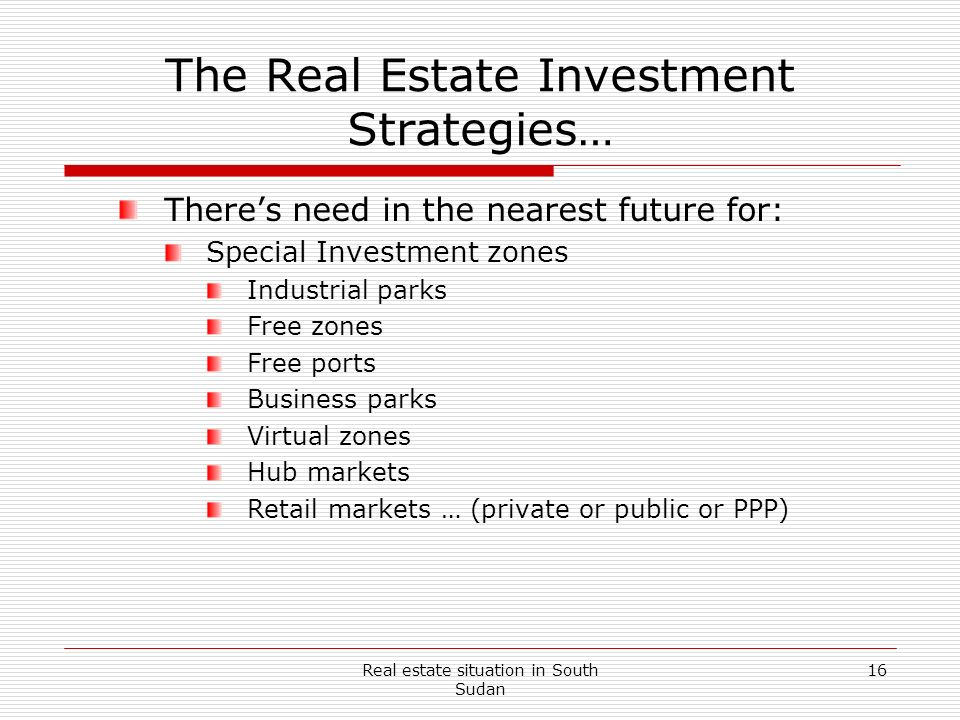Real estate situation in South Sudan 16 The Real Estate Investment Strategies… Theres need in the nearest future for: Special Investment zones Industr