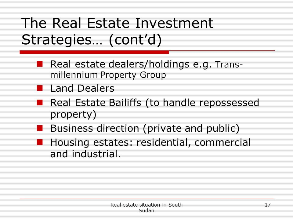 Real estate situation in South Sudan 17 The Real Estate Investment Strategies… (contd) Real estate dealers/holdings e.g. Trans- millennium Property Gr
