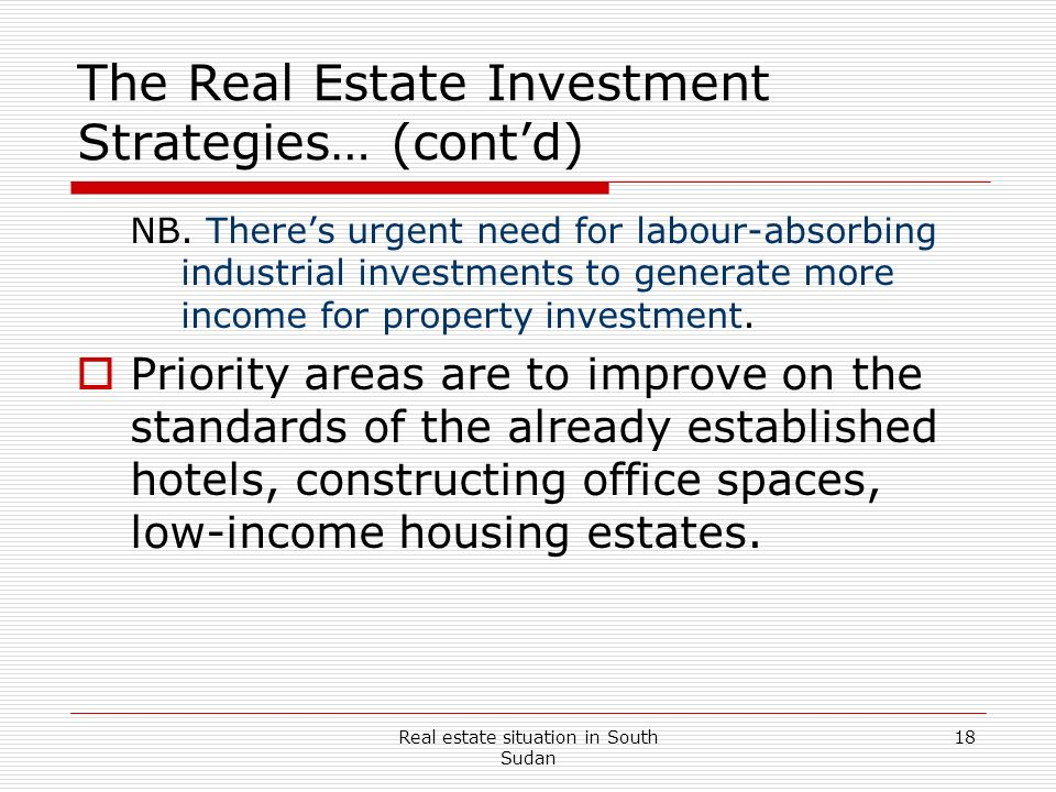 Real estate situation in South Sudan 18 The Real Estate Investment Strategies… (contd) NB. Theres urgent need for labour-absorbing industrial investme