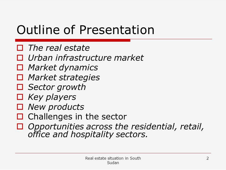 Real estate situation in South Sudan 2 Outline of Presentation The real estate Urban infrastructure market Market dynamics Market strategies Sector gr