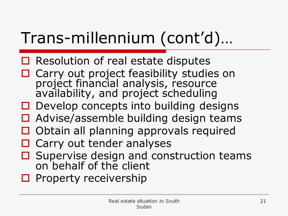 Real estate situation in South Sudan 21 Trans-millennium (contd)… Resolution of real estate disputes Carry out project feasibility studies on project