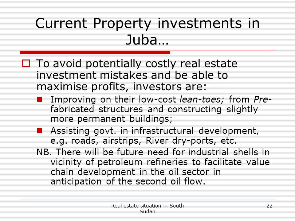 Real estate situation in South Sudan 22 Current Property investments in Juba… To avoid potentially costly real estate investment mistakes and be able