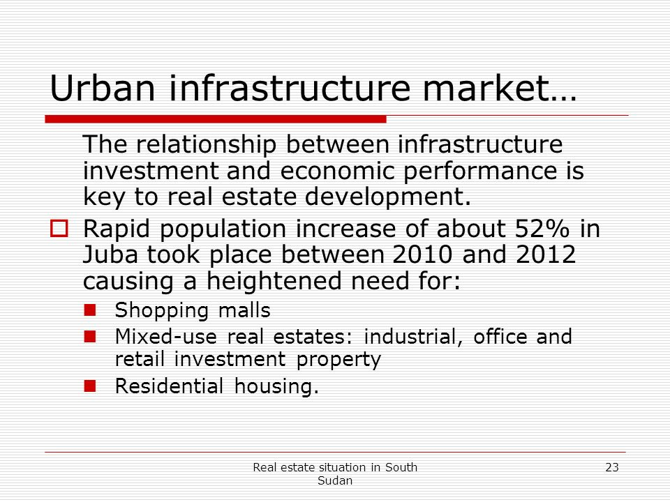 Real estate situation in South Sudan 23 Urban infrastructure market… The relationship between infrastructure investment and economic performance is ke