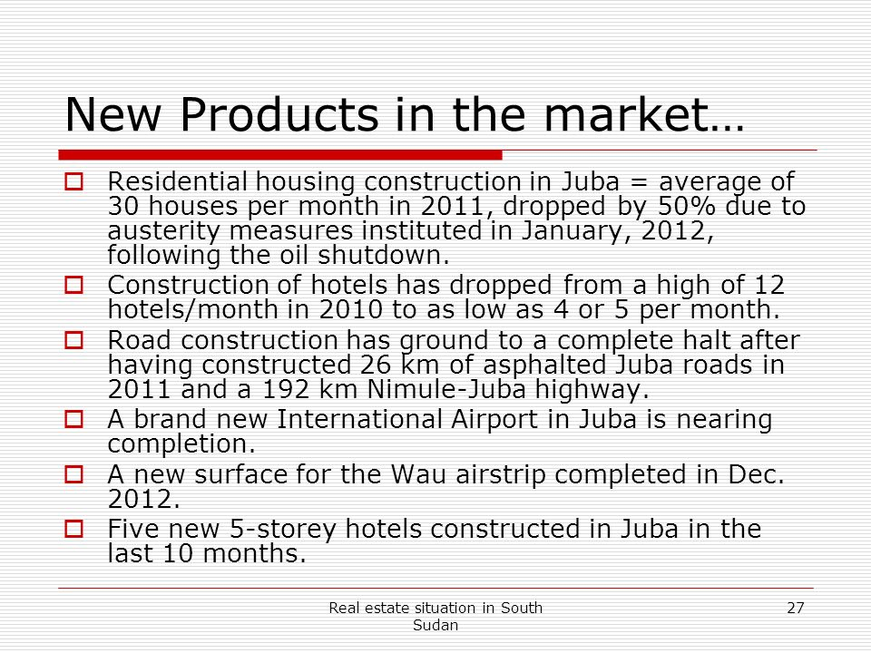 Real estate situation in South Sudan 27 New Products in the market… Residential housing construction in Juba = average of 30 houses per month in 2011,