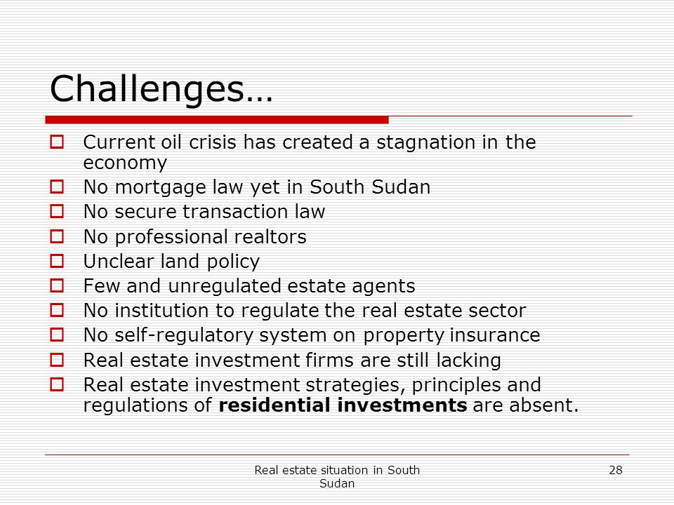 Real estate situation in South Sudan 28 Challenges… Current oil crisis has created a stagnation in the economy No mortgage law yet in South Sudan No s