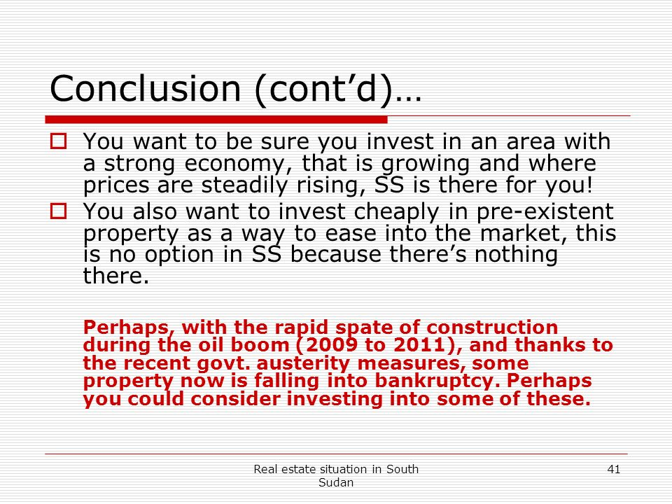 Real estate situation in South Sudan 41 Conclusion (contd)… You want to be sure you invest in an area with a strong economy, that is growing and where
