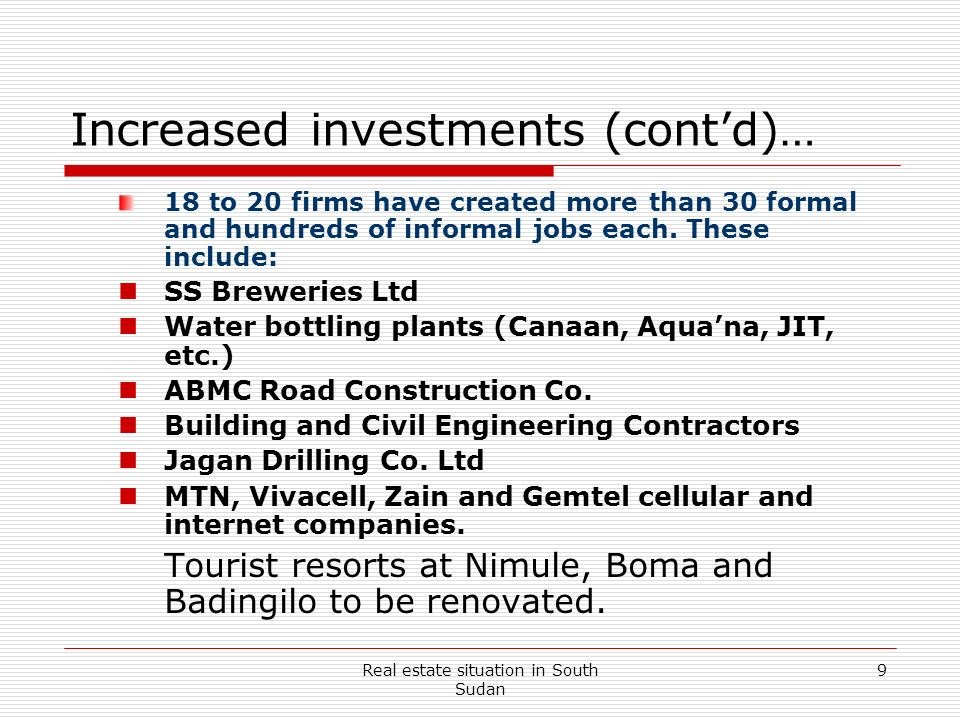 Real estate situation in South Sudan 9 Increased investments (contd)… 18 to 20 firms have created more than 30 formal and hundreds of informal jobs ea