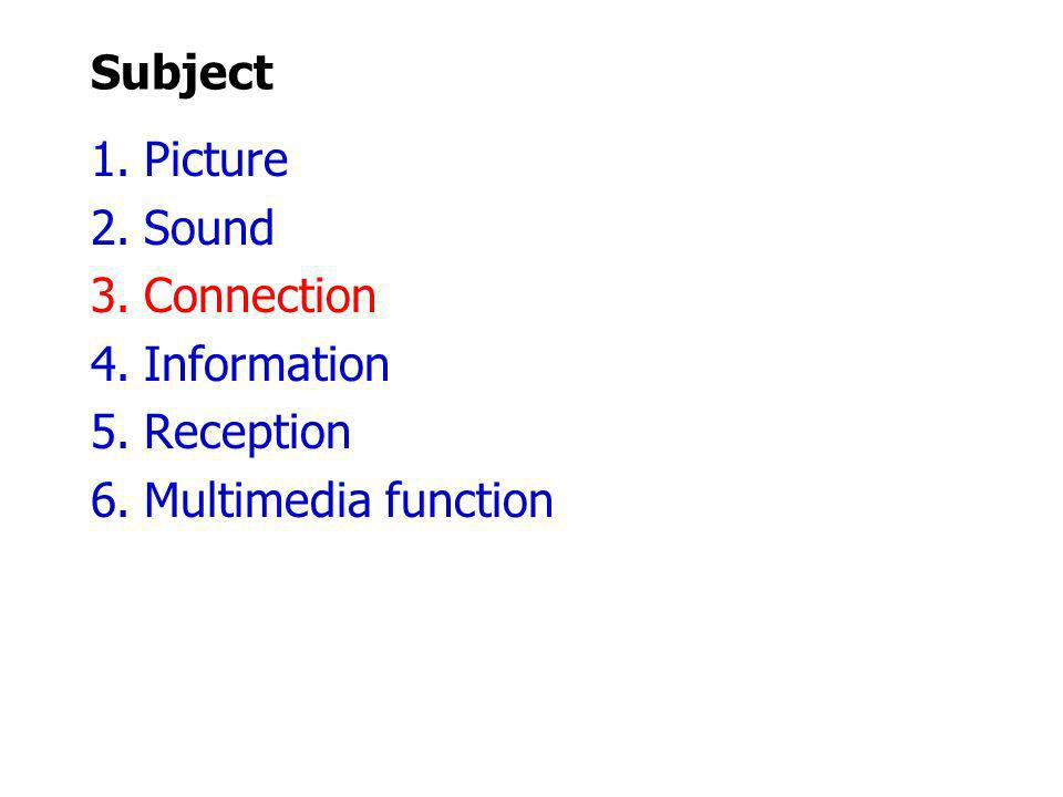 Subject 1.Picture 2.Sound 3.Connection 4.Information 5.Reception 6.Multimedia function