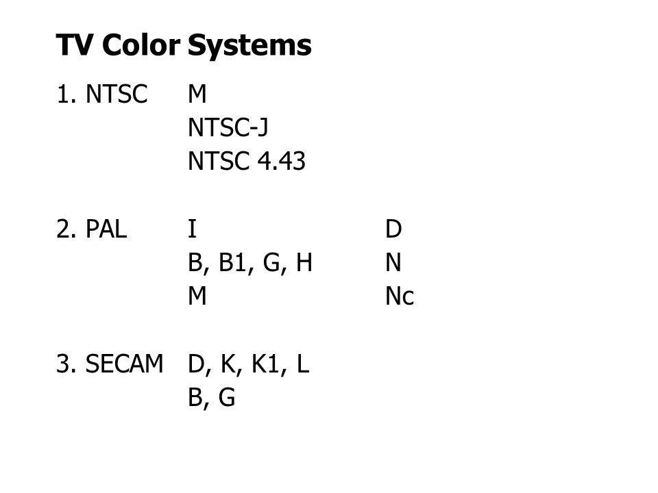 TV Color Systems 1. NTSCM NTSC-J NTSC 4.43 2. PALID B, B1, G, HN MNc 3. SECAMD, K, K1, L B, G