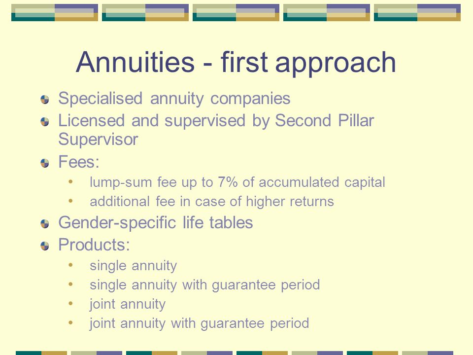 Annuities - first approach Specialised annuity companies Licensed and supervised by Second Pillar Supervisor Fees: lump-sum fee up to 7% of accumulated capital additional fee in case of higher returns Gender-specific life tables Products: single annuity single annuity with guarantee period joint annuity joint annuity with guarantee period