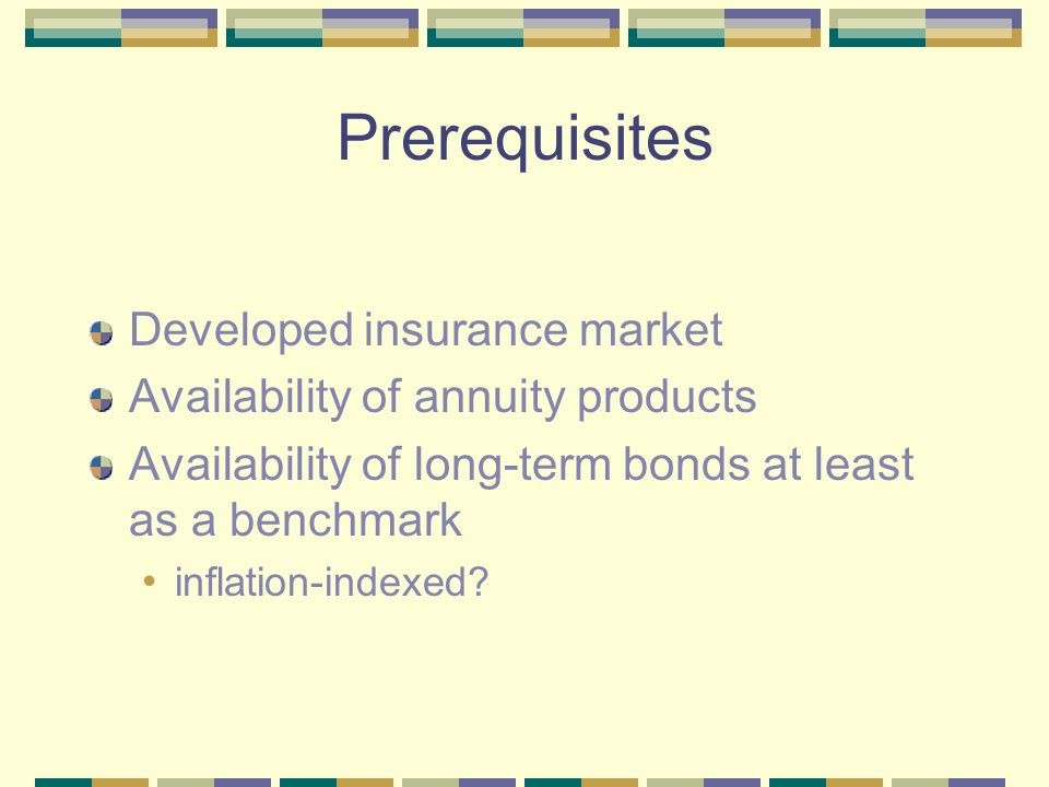 Prerequisites Developed insurance market Availability of annuity products Availability of long-term bonds at least as a benchmark inflation-indexed