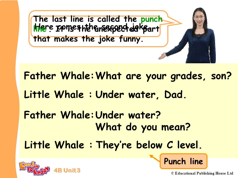 4B Unit 3 © Educational Publishing House Ltd Here comes the second joke. Father Whale:What are your grades, son? Little Whale :Under water, Dad. Fathe