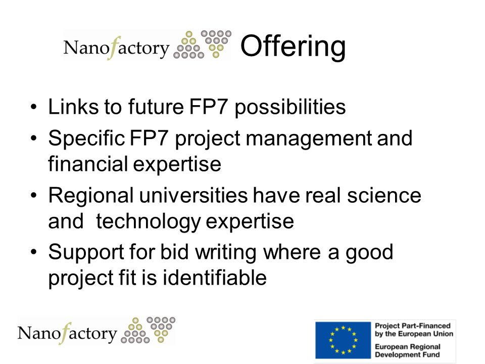 Links to future FP7 possibilities Specific FP7 project management and financial expertise Regional universities have real science and technology expertise Support for bid writing where a good project fit is identifiable Offering