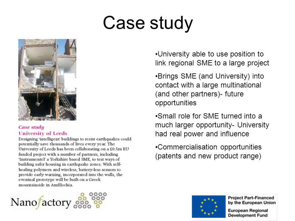 Case study University able to use position to link regional SME to a large project Brings SME (and University) into contact with a large multinational (and other partners)- future opportunities Small role for SME turned into a much larger opportunity- University had real power and influence Commercialisation opportunities (patents and new product range)