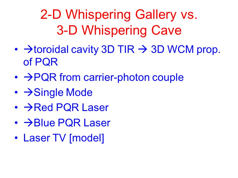 2-D Whispering Gallery vs. 3-D Whispering Cave toroidal cavity 3D TIR 3D WCM prop. of PQR PQR from carrier-photon couple Single Mode Red PQR Laser Blu