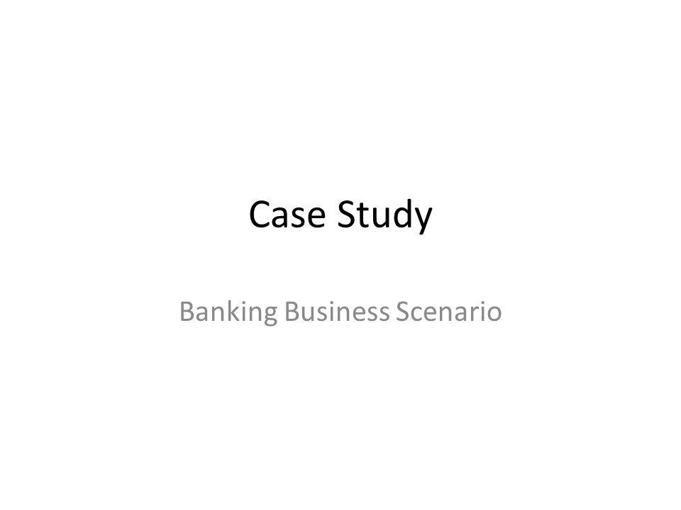 Case Study Banking Business Scenario
