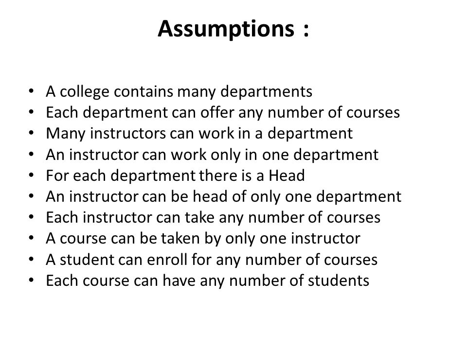 Assumptions : A college contains many departments Each department can offer any number of courses Many instructors can work in a department An instruc