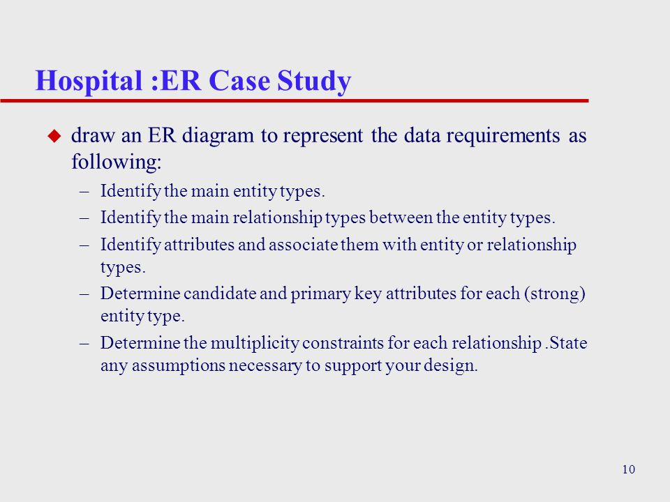 10 Hospital :ER Case Study u draw an ER diagram to represent the data requirements as following: –Identify the main entity types. –Identify the main r