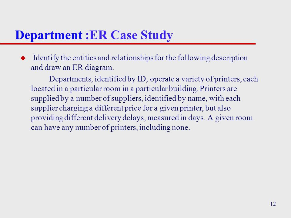 12 Department :ER Case Study u Identify the entities and relationships for the following description and draw an ER diagram. Departments, identified b