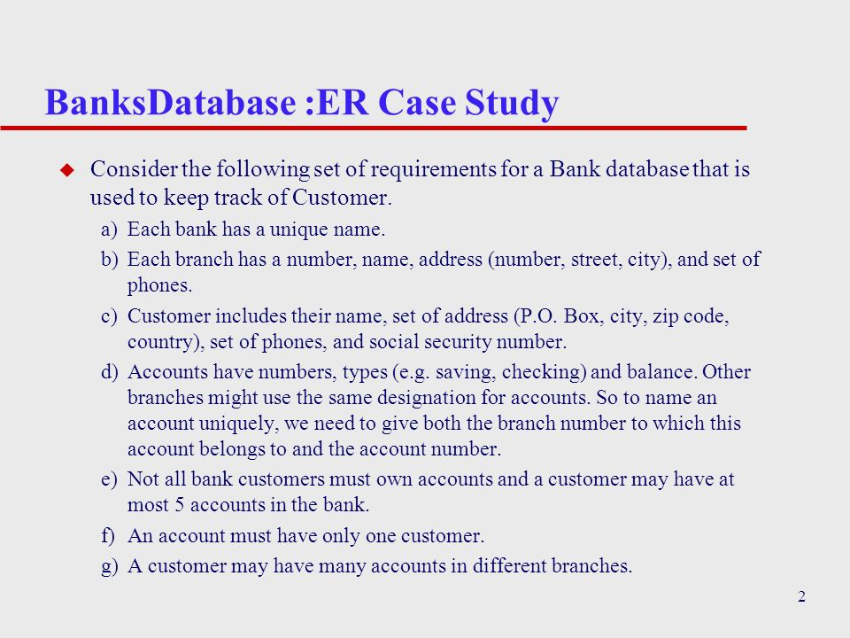 2 BanksDatabase :ER Case Study u Consider the following set of requirements for a Bank database that is used to keep track of Customer. a)Each bank ha