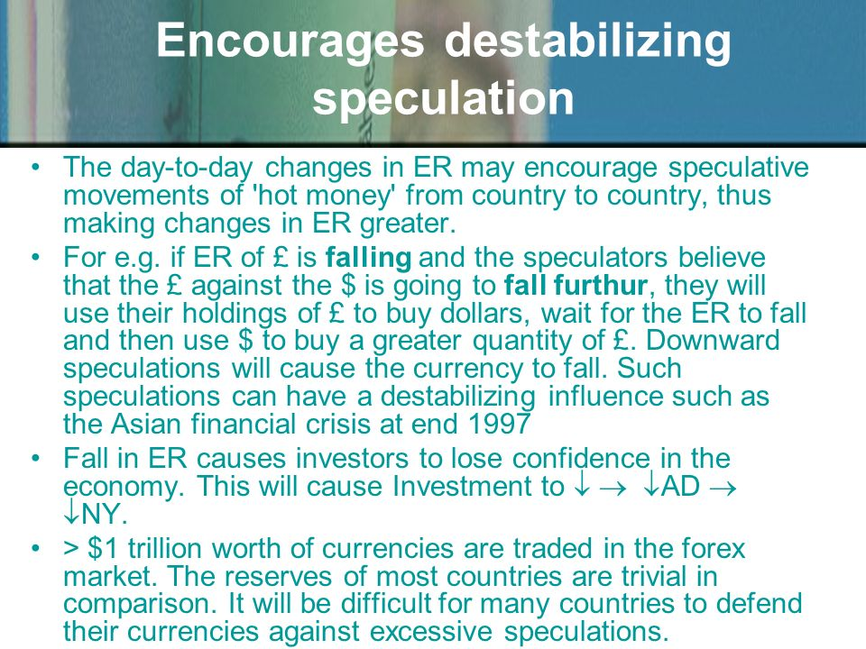 Encourages destabilizing speculation The day-to-day changes in ER may encourage speculative movements of 'hot money' from country to country, thus mak