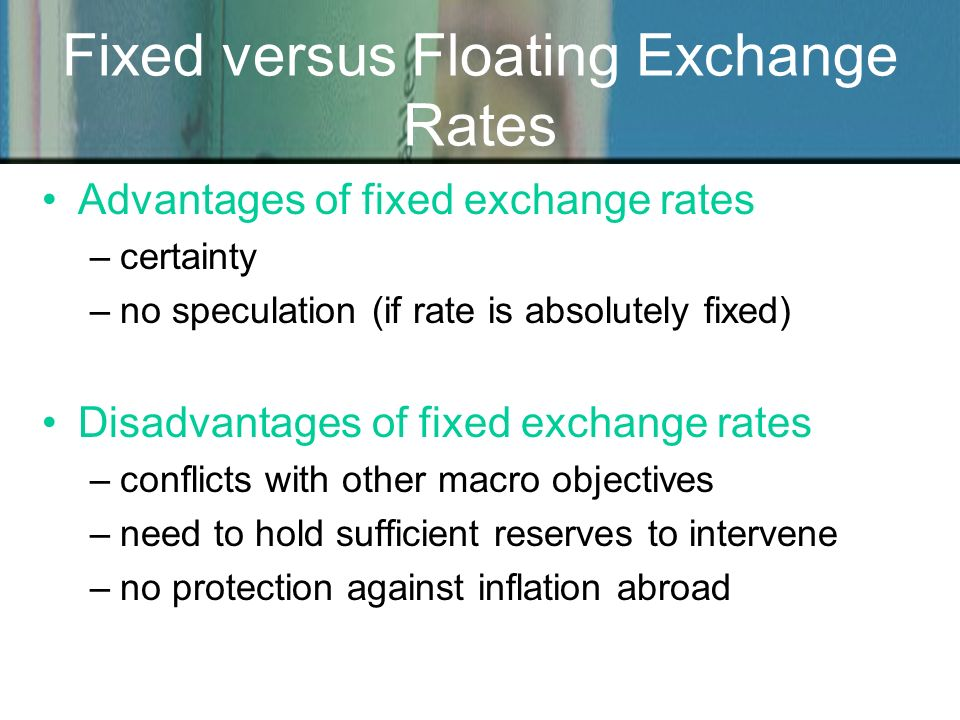Fixed versus Floating Exchange Rates Advantages of fixed exchange rates –certainty –no speculation (if rate is absolutely fixed) Disadvantages of fixe