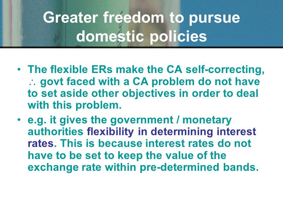 Greater freedom to pursue domestic policies The flexible ERs make the CA self-correcting, govt faced with a CA problem do not have to set aside other