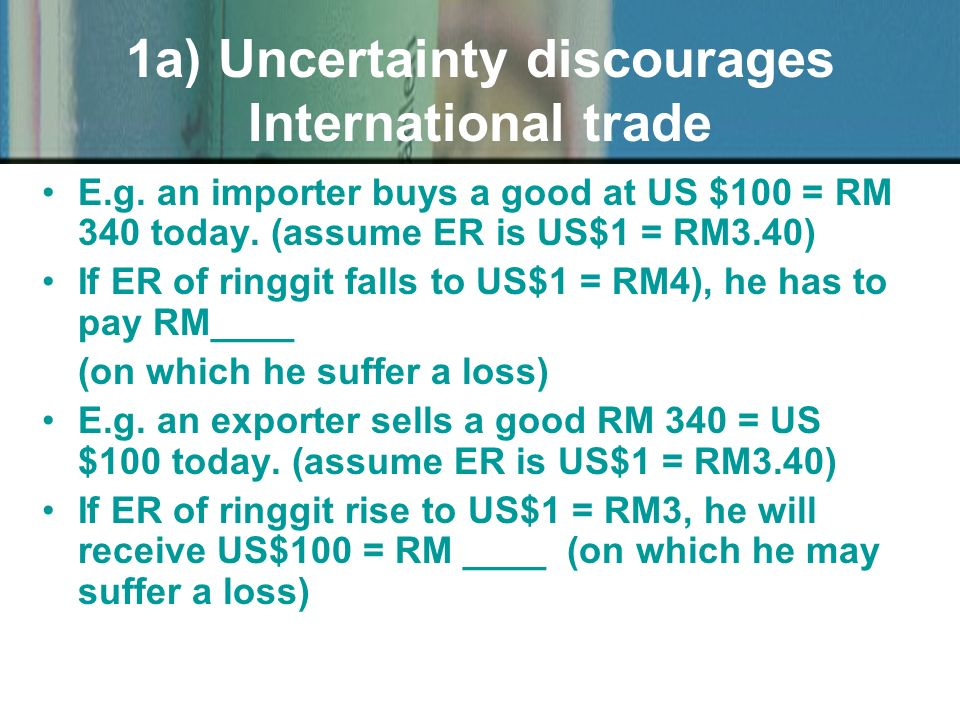 1a) Uncertainty discourages International trade E.g. an importer buys a good at US $100 = RM 340 today. (assume ER is US$1 = RM3.40) If ER of ringgit