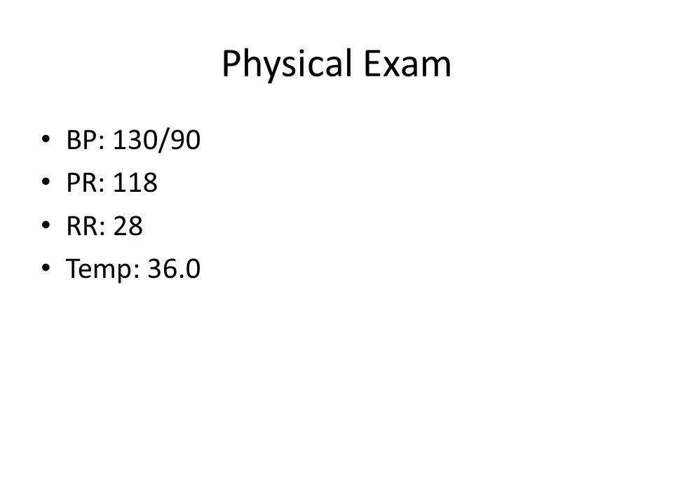 Physical Exam BP: 130/90 PR: 118 RR: 28 Temp: 36.0
